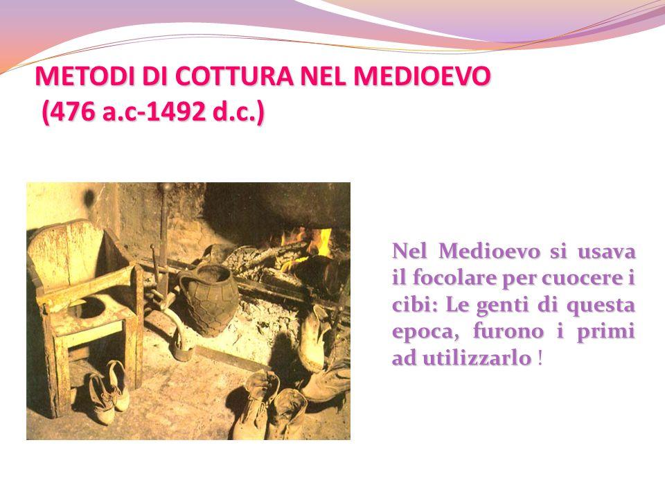 METODI DI COTTURA NEL MEDIOEVO (476 a.c-1492 d.c.) Nel Medioevo si usava il focolare per cuocere i cibi: Le genti di questa epoca, furono i primi ad u