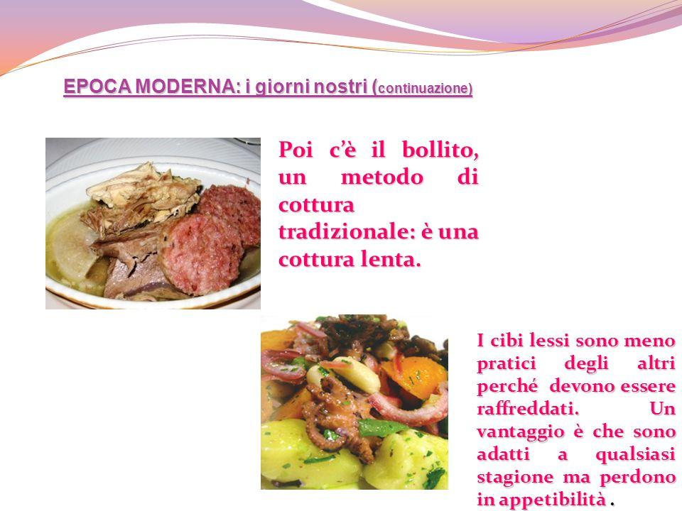 EPOCA MODERNA: i giorni nostri ( continuazione) Poi cè il bollito, un metodo di cottura tradizionale: è una cottura lenta. I cibi lessi sono meno prat