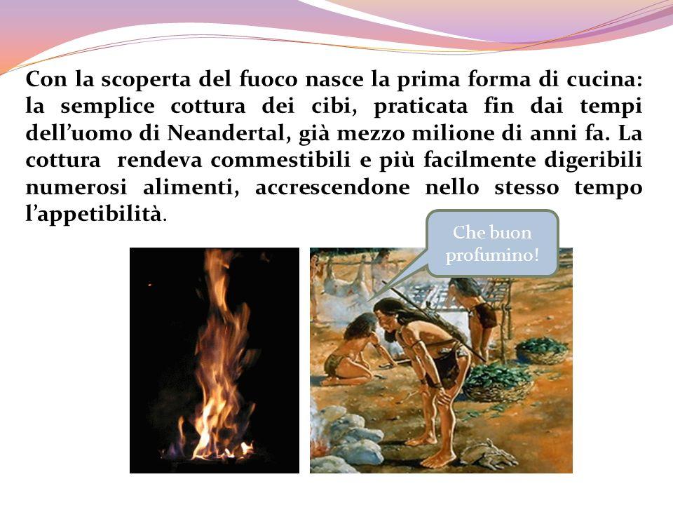 Che buon profumino! Con la scoperta del fuoco nasce la prima forma di cucina: la semplice cottura dei cibi, praticata fin dai tempi delluomo di Neande