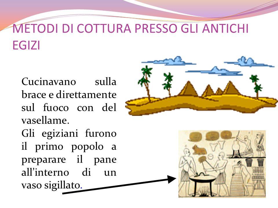 METODI DI COTTURA PRESSO GLI ANTICHI EGIZI Cucinavano sulla brace e direttamente sul fuoco con del vasellame. Gli egiziani furono il primo popolo a pr