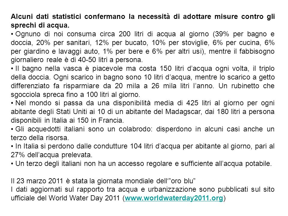 Alcuni dati statistici confermano la necessità di adottare misure contro gli sprechi di acqua. Ognuno di noi consuma circa 200 litri di acqua al giorn