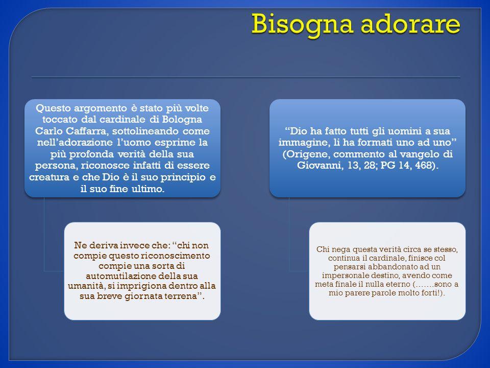 Questo argomento è stato più volte toccato dal cardinale di Bologna Carlo Caffarra, sottolineando come nelladorazione luomo esprime la più profonda ve
