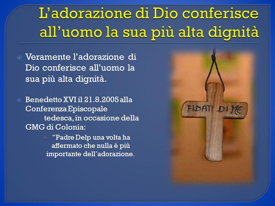 Veramente ladorazione di Dio conferisce alluomo la sua più alta dignità. Benedetto XVI il 21.8.2005 alla Conferenza Episcopale tedesca, in occasione d