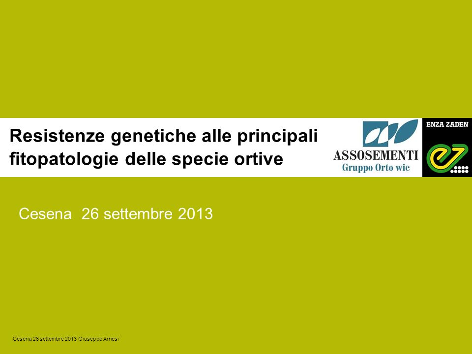 Resistenze genetiche alle principali fitopatologie delle specie ortive Cesena 26 settembre 2013 Cesena 26 settembre 2013 Giuseppe Arnesi