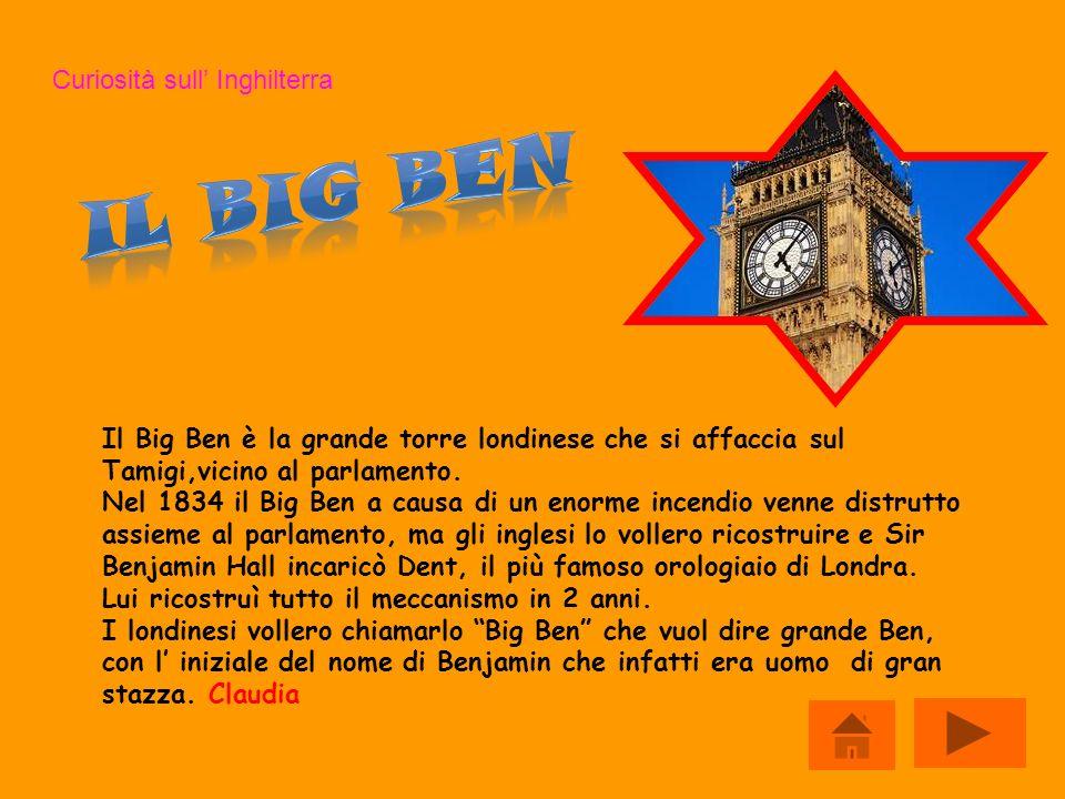 Curiosità sull Inghilterra Il Big Ben è la grande torre londinese che si affaccia sul Tamigi,vicino al parlamento. Nel 1834 il Big Ben a causa di un e