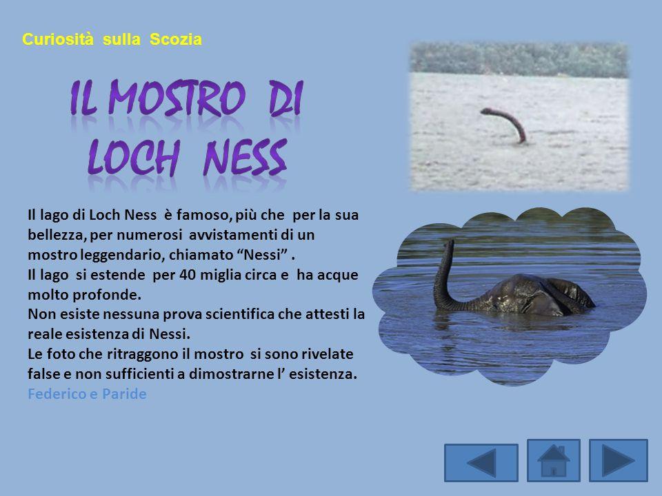 Curiosità sulla Scozia Il lago di Loch Ness è famoso, più che per la sua bellezza, per numerosi avvistamenti di un mostro leggendario, chiamato Nessi.