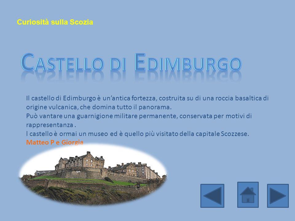 Curiosità sulla Scozia Il castello di Edimburgo è unantica fortezza, costruita su di una roccia basaltica di origine vulcanica, che domina tutto il pa