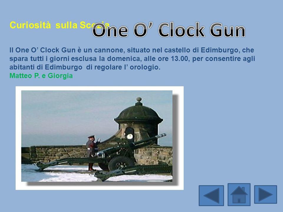 Curiosità sulla Scozia Il One O Clock Gun è un cannone, situato nel castello di Edimburgo, che spara tutti i giorni esclusa la domenica, alle ore 13.0
