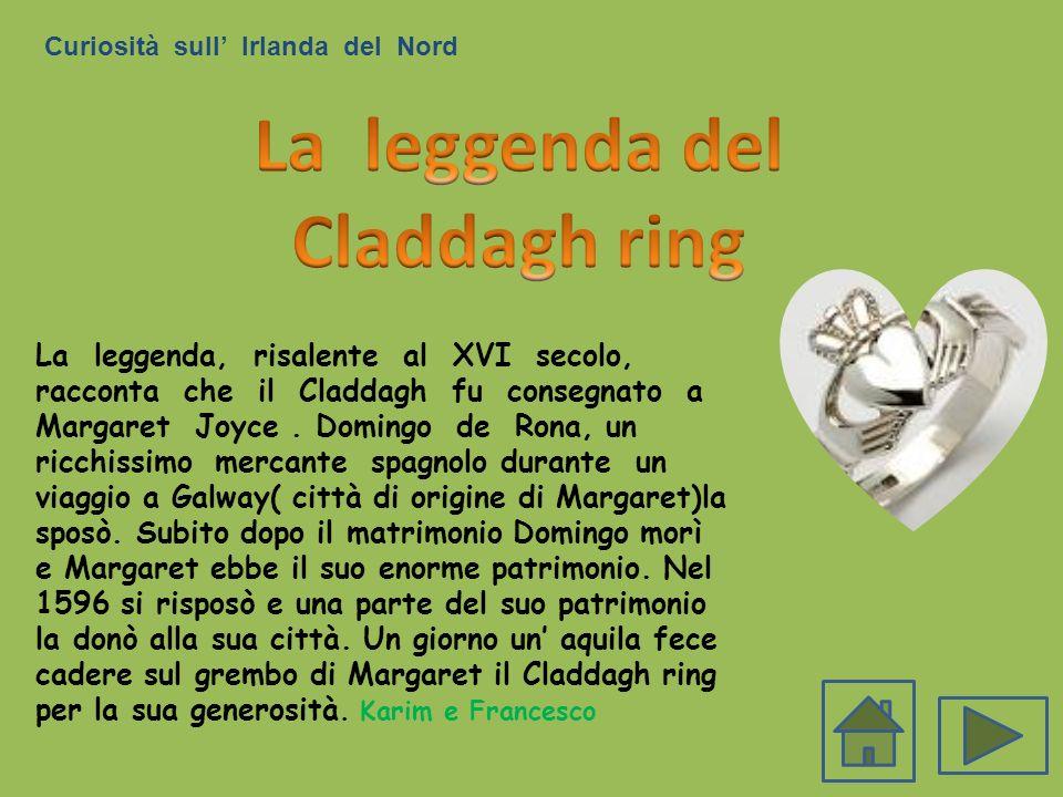 Curiosità sull Irlanda del Nord La leggenda, risalente al XVI secolo, racconta che il Claddagh fu consegnato a Margaret Joyce. Domingo de Rona, un ric