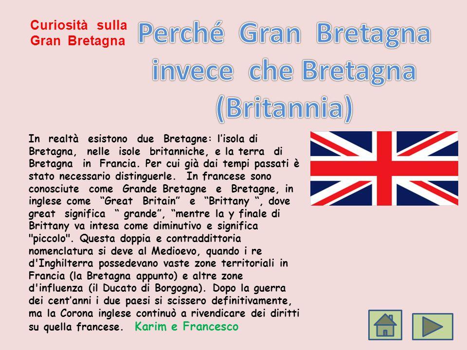 Curiosità sulla Gran Bretagna In realtà esistono due Bretagne: lisola di Bretagna, nelle isole britanniche, e la terra di Bretagna in Francia. Per cui