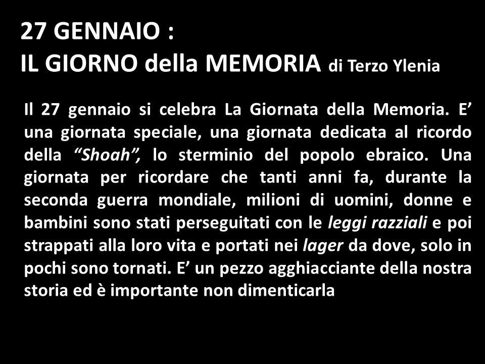 27 GENNAIO : IL GIORNO della MEMORIA di Terzo Ylenia Il 27 gennaio si celebra La Giornata della Memoria. E una giornata speciale, una giornata dedicat