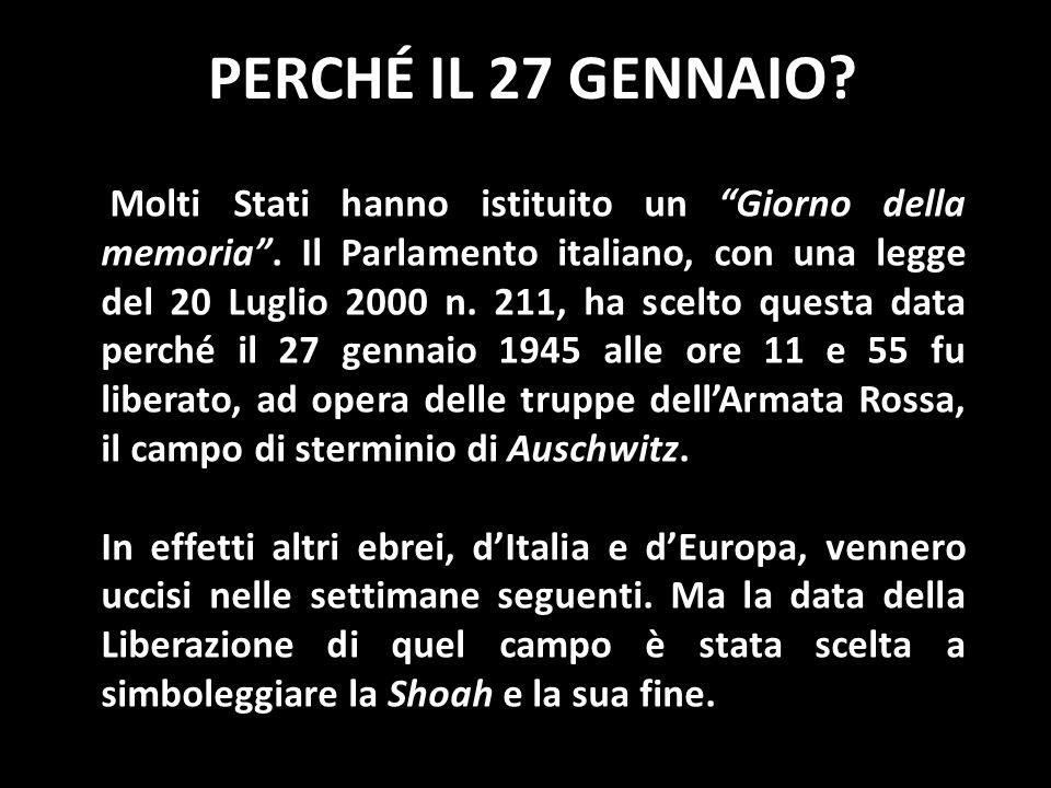 PERCHÉ IL 27 GENNAIO? Molti Stati hanno istituito un Giorno della memoria. Il Parlamento italiano, con una legge del 20 Luglio 2000 n. 211, ha scelto