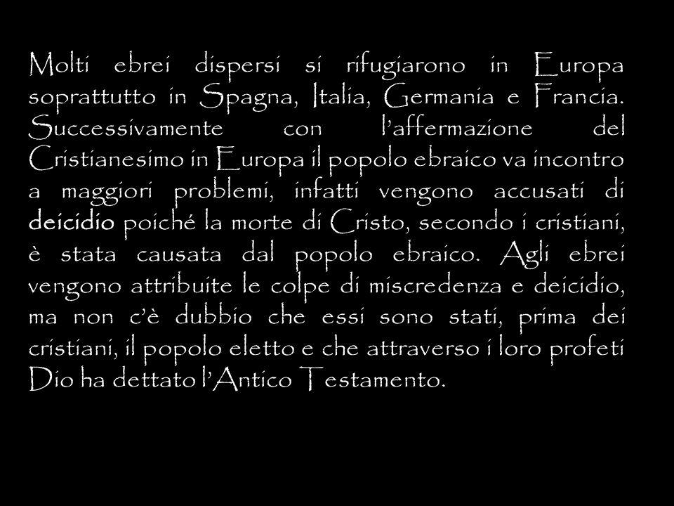 Molti ebrei dispersi si rifugiarono in Europa soprattutto in Spagna, Italia, Germania e Francia. Successivamente con laffermazione del Cristianesimo i