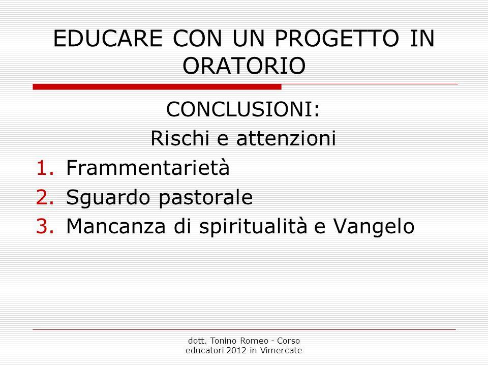 EDUCARE CON UN PROGETTO IN ORATORIO CONCLUSIONI: Rischi e attenzioni 1.Frammentarietà 2.Sguardo pastorale 3.Mancanza di spiritualità e Vangelo dott.