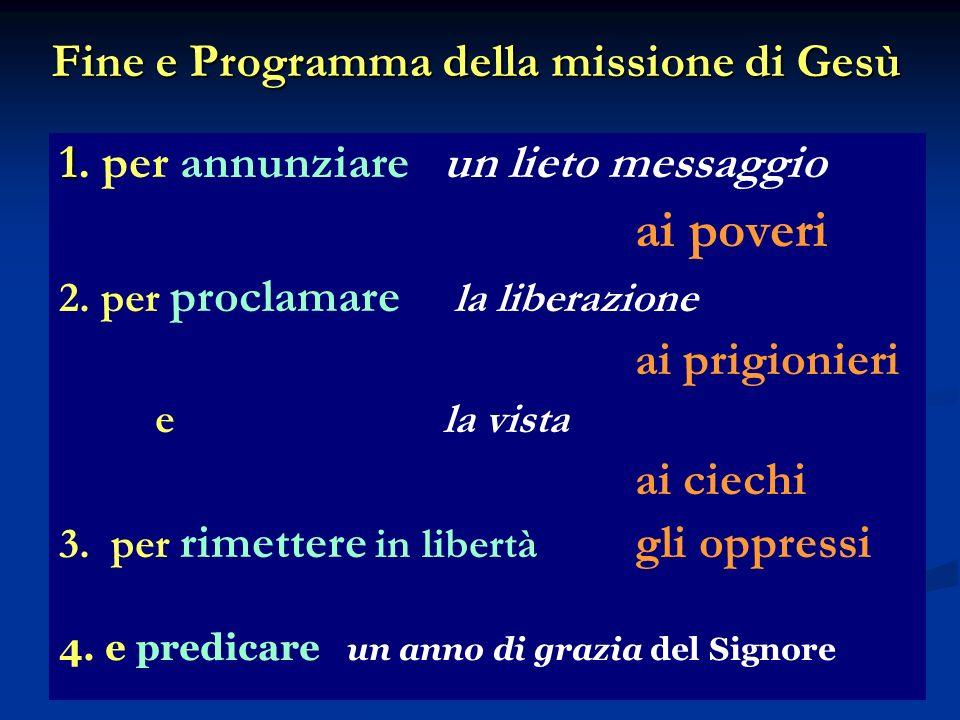 Fine e Programma della missione di Gesù 1 1. per annunziare un lieto messaggio ai poveri 2. per proclamare la liberazione ai prigionieri e la vista ai