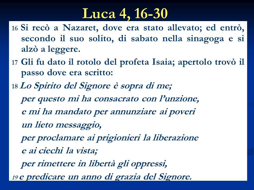 Luca 4, 16-30 16 Si recò a Nazaret, dove era stato allevato; ed entrò, secondo il suo solito, di sabato nella sinagoga e si alzò a leggere. 17 Gli fu