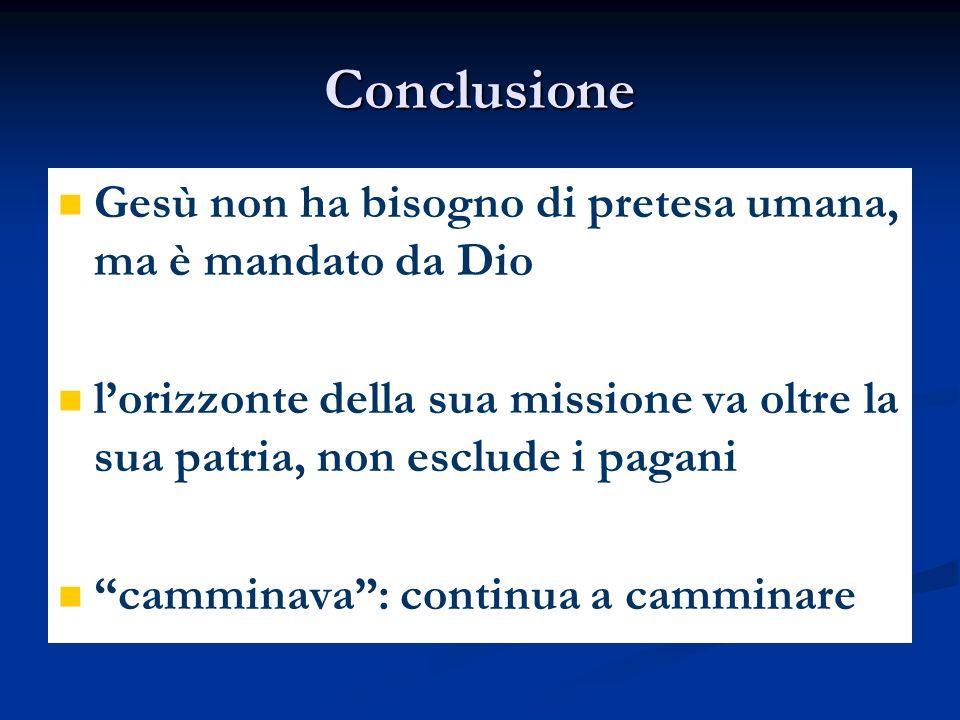 Conclusione Gesù non ha bisogno di pretesa umana, ma è mandato da Dio lorizzonte della sua missione va oltre la sua patria, non esclude i pagani cammi