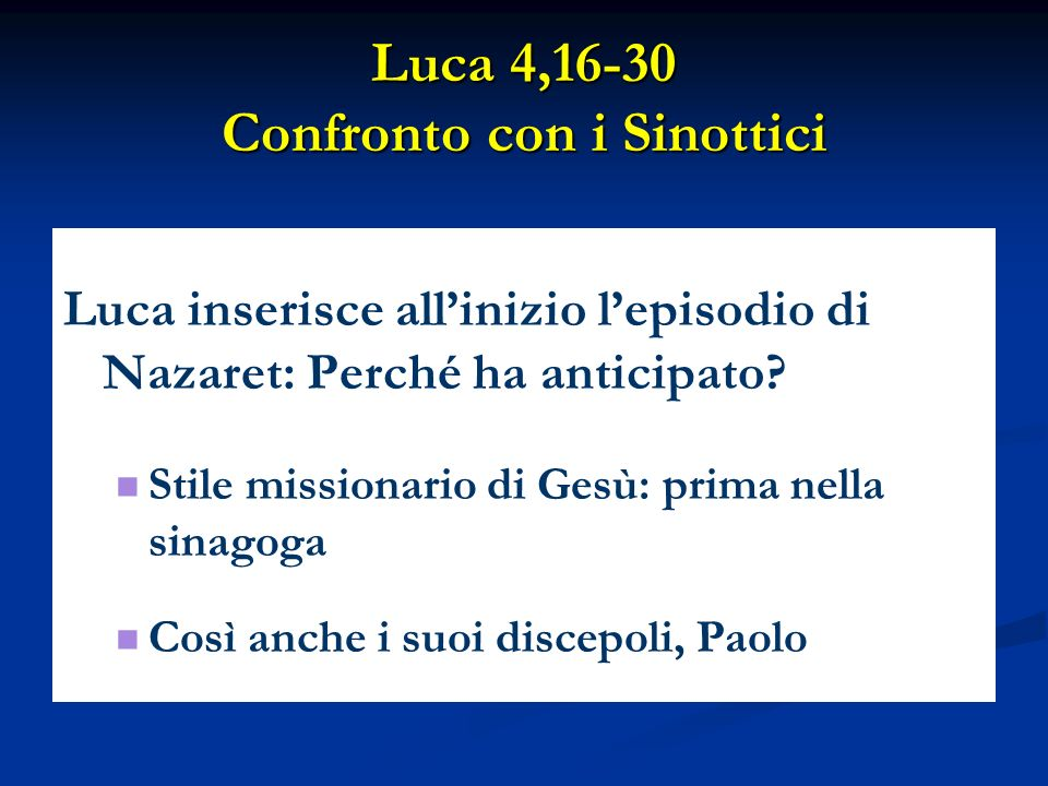 Luca 4,16-30 Confronto con i Sinottici Luca inserisce allinizio lepisodio di Nazaret: Perché ha anticipato? Stile missionario di Gesù: prima nella sin