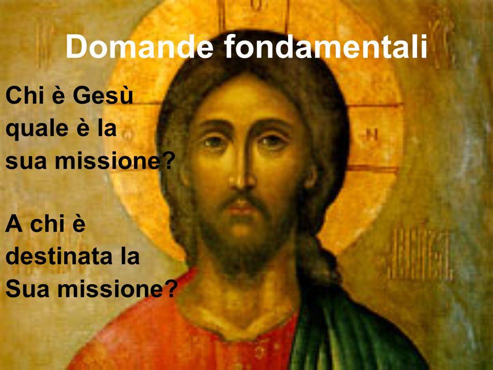 Domande fondamentali Chi è Gesù quale è la sua missione? A chi è destinata la Sua missione?