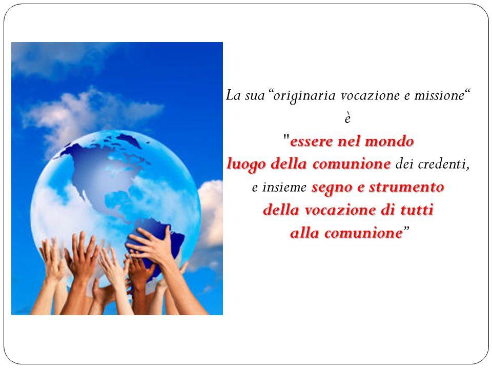 essere nel mondo luogo della comunione segno e strumento della vocazione di tutti alla comunione La sua originaria vocazione e missione è