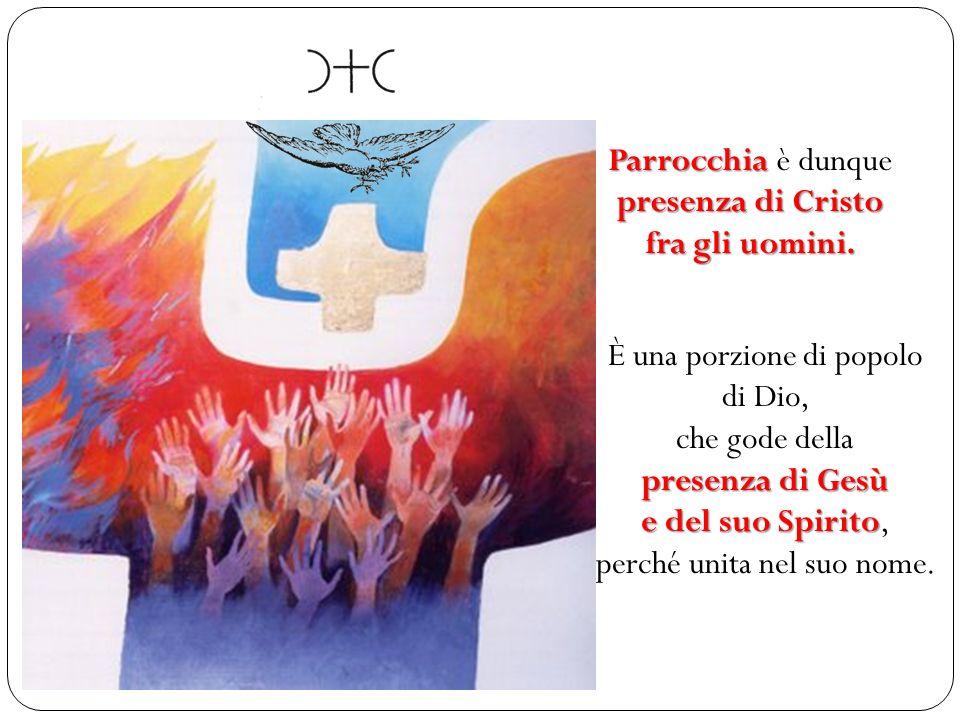Parrocchia è dunque presenza di Cristo fra gli uomini. È una porzione di popolo di Dio, che gode della presenza di Gesù e del suo Spirito, perché unit