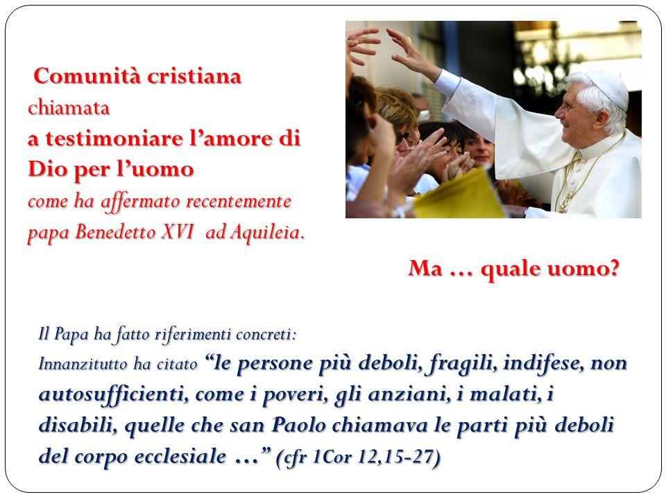 Comunità cristiana chiamata a testimoniare lamore di Dio per luomo come ha affermato recentemente papa Benedetto XVI ad Aquileia. Ma … quale uomo? Il