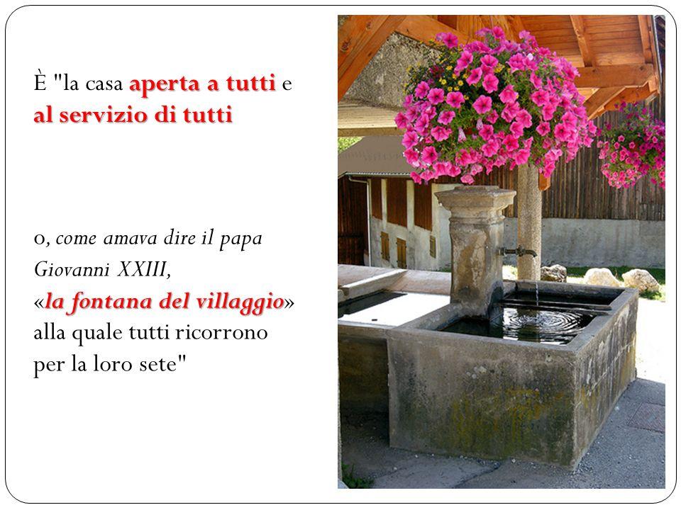È la casa a aa aperta a tutti e al servizio di tutti o, come amava dire il papa Giovanni XXIII, «la fontana del villaggio» alla quale tutti ricorrono per la loro sete