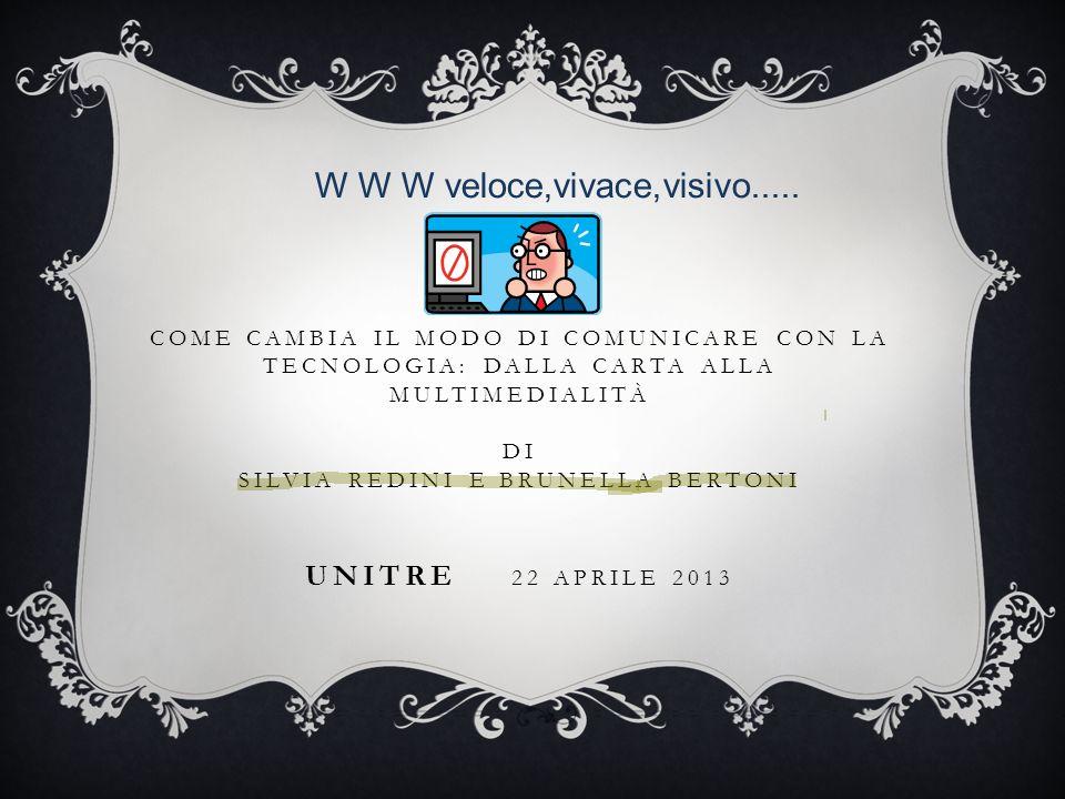 COME CAMBIA IL MODO DI COMUNICARE CON LA TECNOLOGIA: DALLA CARTA ALLA MULTIMEDIALITÀ DI SILVIA REDINI E BRUNELLA BERTONI UNITRE 22 APRILE 2013 W W W v