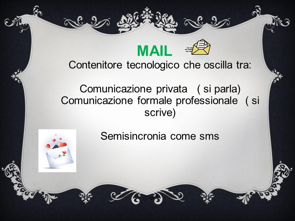 MAIL Contenitore tecnologico che oscilla tra: Comunicazione privata ( si parla) Comunicazione formale professionale ( si scrive) Semisincronia come sm