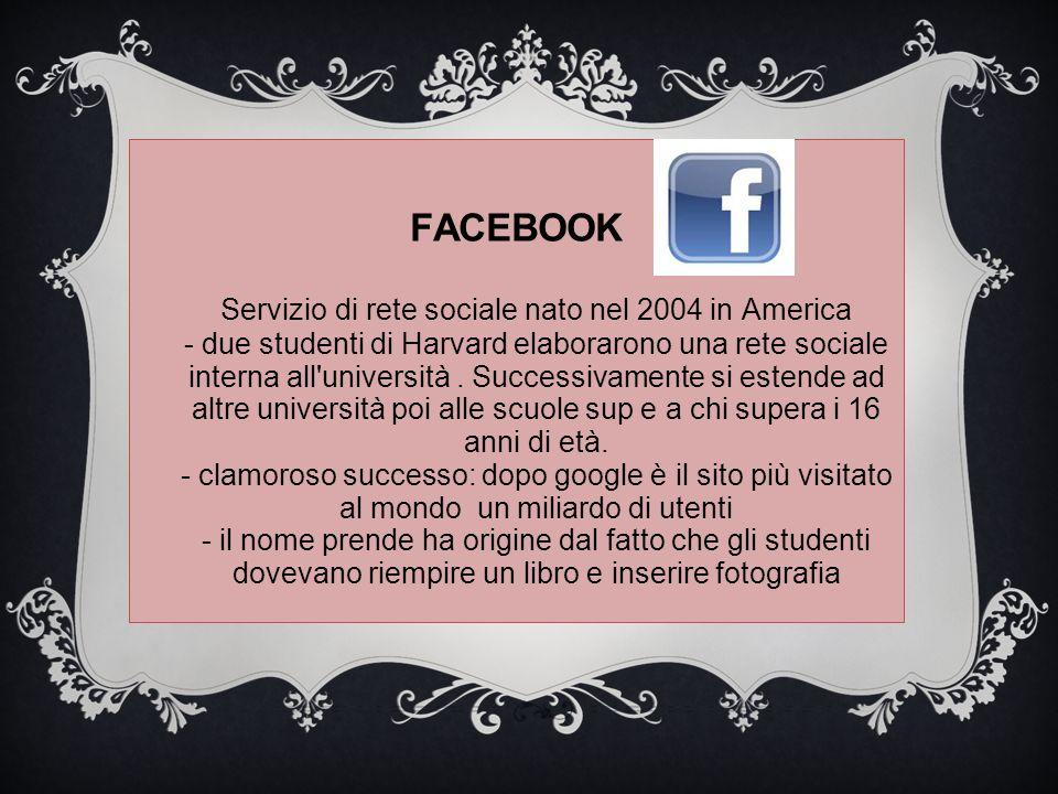 FACEBOOK Servizio di rete sociale nato nel 2004 in America - due studenti di Harvard elaborarono una rete sociale interna all'università. Successivame