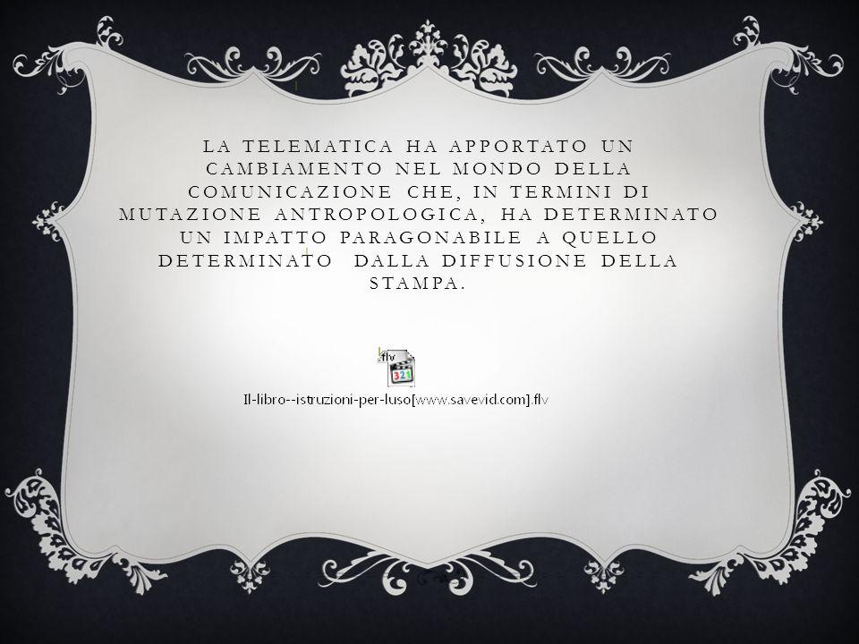 LA TELEMATICA HA APPORTATO UN CAMBIAMENTO NEL MONDO DELLA COMUNICAZIONE CHE, IN TERMINI DI MUTAZIONE ANTROPOLOGICA, HA DETERMINATO UN IMPATTO PARAGONA