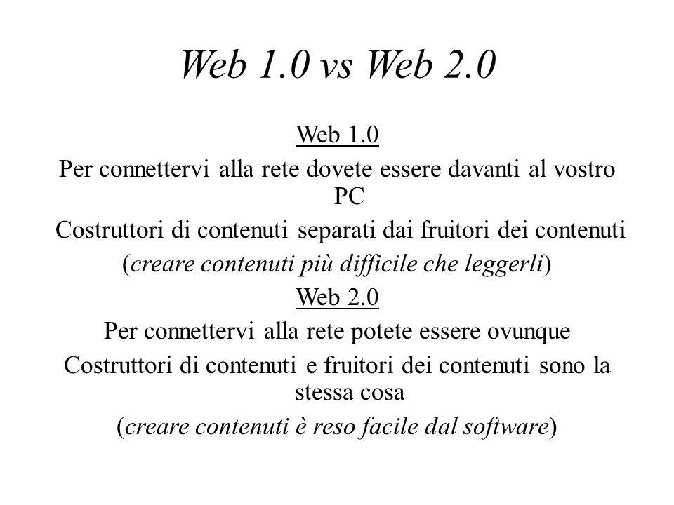 Web 1.0 vs Web 2.0 Web 1.0 Per connettervi alla rete dovete essere davanti al vostro PC Costruttori di contenuti separati dai fruitori dei contenuti (