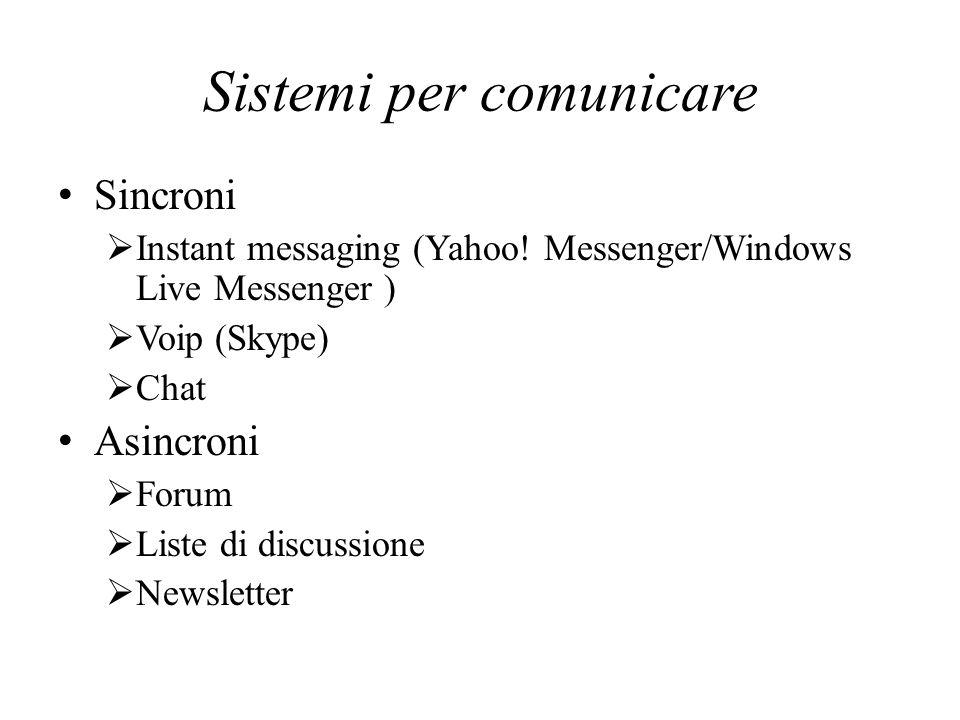 Sistemi per comunicare Sincroni Instant messaging (Yahoo! Messenger/Windows Live Messenger ) Voip (Skype) Chat Asincroni Forum Liste di discussione Ne