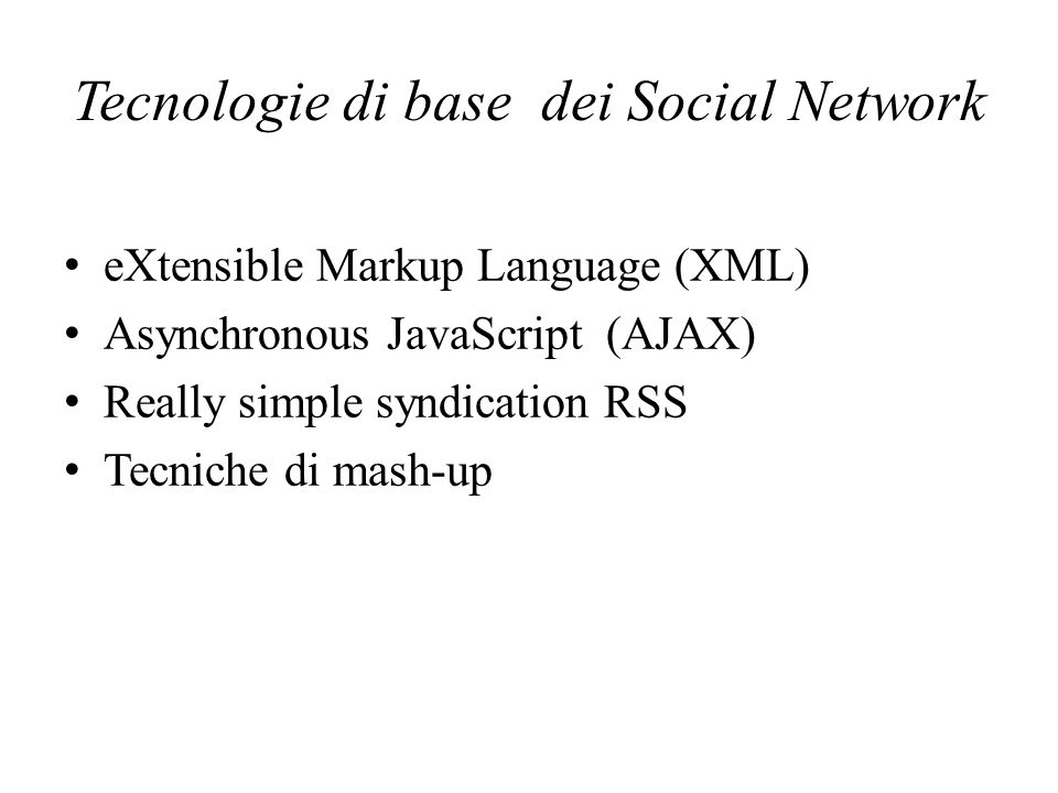 Tecnologie di base dei Social Network eXtensible Markup Language (XML) Asynchronous JavaScript (AJAX) Really simple syndication RSS Tecniche di mash-u