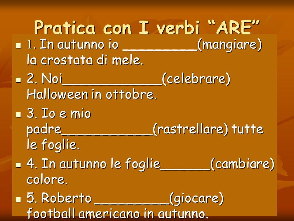 Pratica con I verbi ARE 1.In autunno io _________(mangiare) la crostata di mele.