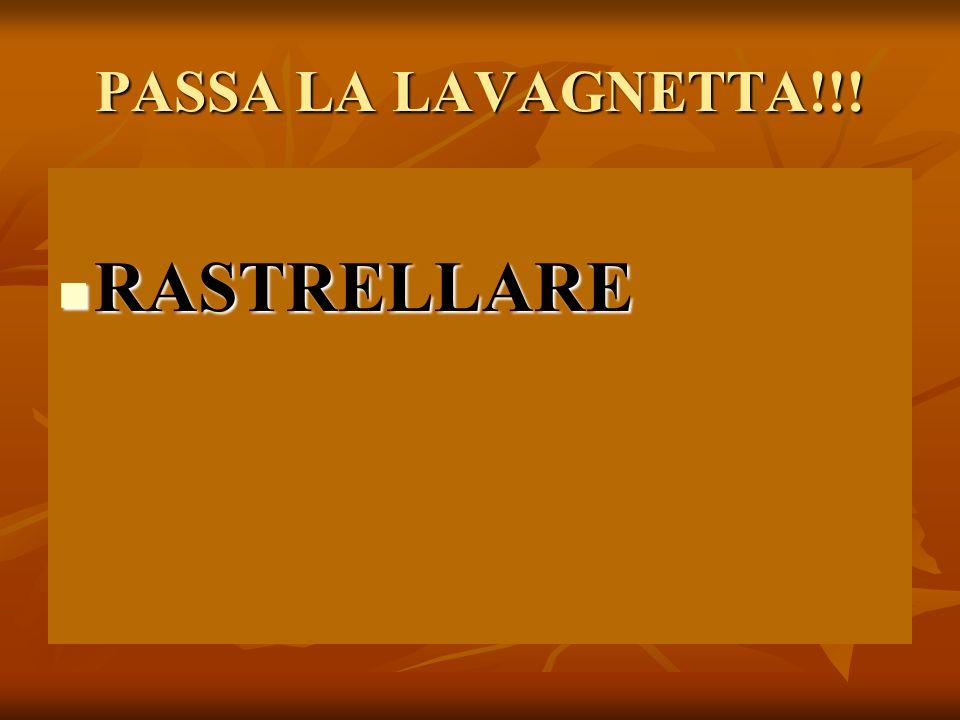 PASSA LA LAVAGNETTA!!! RASTRELLARE RASTRELLARE