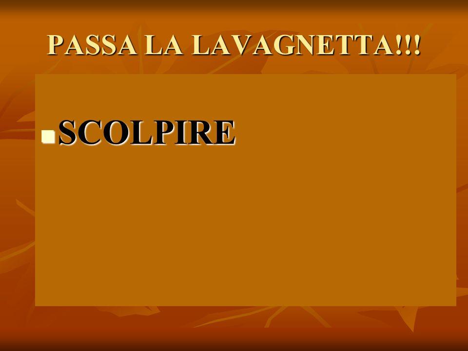 PASSA LA LAVAGNETTA!!! SCOLPIRE SCOLPIRE