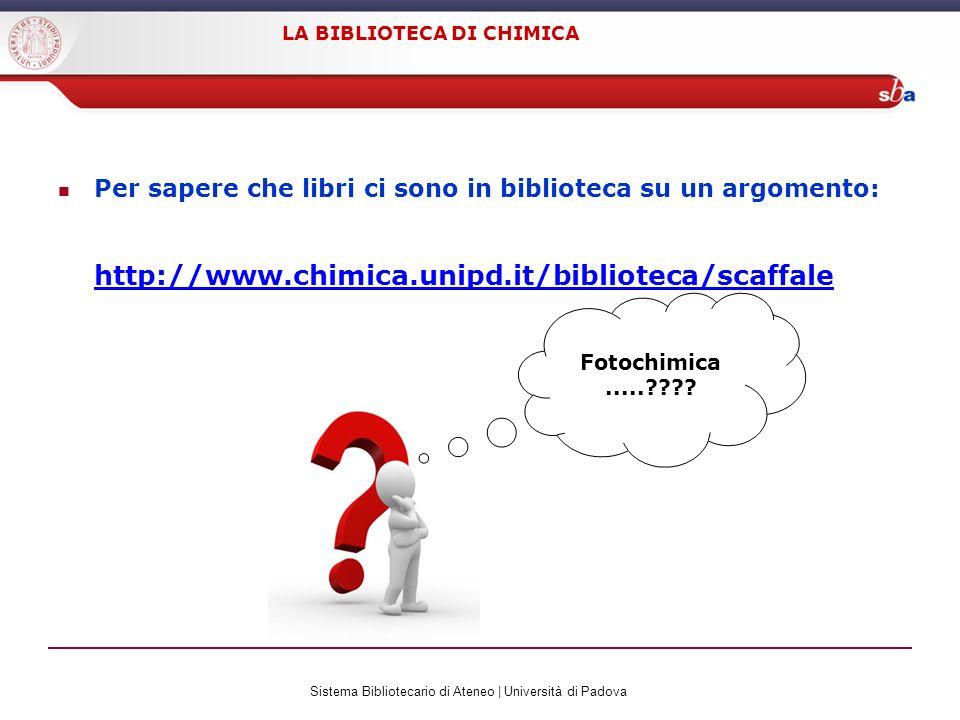 Sistema Bibliotecario di Ateneo | Università di Padova LA BIBLIOTECA DI CHIMICA Per sapere che libri ci sono in biblioteca su un argomento: http://www.chimica.unipd.it/biblioteca/scaffale Fotochimica.....