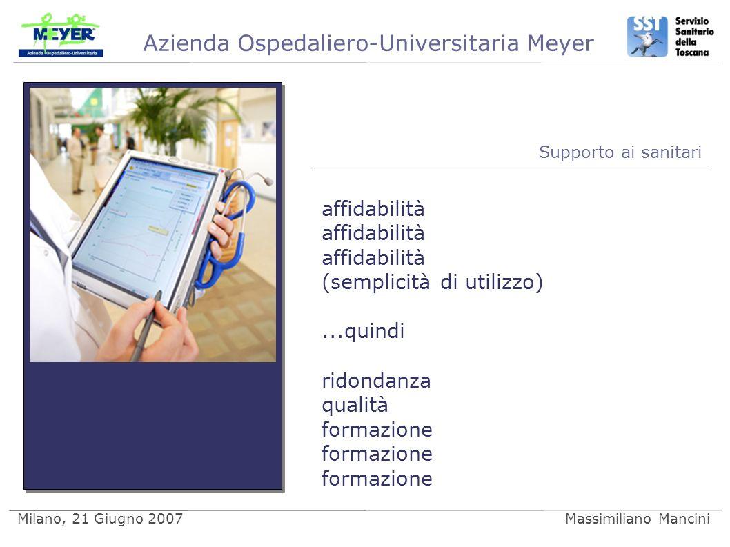 Azienda Ospedaliero-Universitaria Meyer Milano, 21 Giugno 2007Massimiliano Mancini Supporto ai sanitari affidabilità (semplicità di utilizzo)...quindi ridondanza qualità formazione