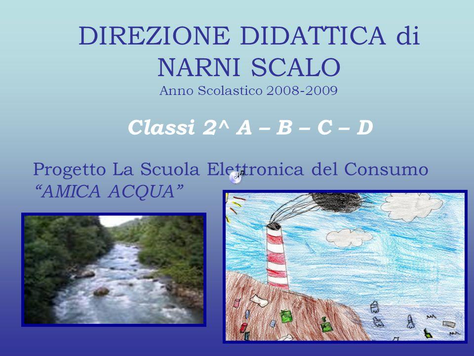 DIREZIONE DIDATTICA di NARNI SCALO Anno Scolastico 2008-2009 Classi 2^ A – B – C – D Progetto La Scuola Elettronica del Consumo AMICA ACQUA