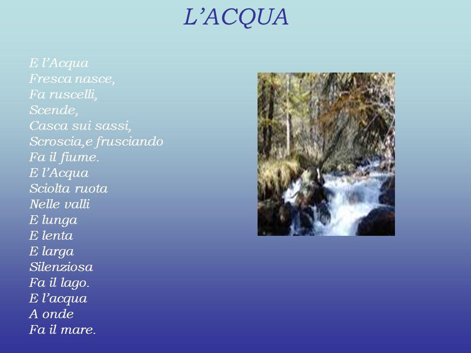 LACQUA E lAcqua Fresca nasce, Fa ruscelli, Scende, Casca sui sassi, Scroscia,e frusciando Fa il fiume. E lAcqua Sciolta ruota Nelle valli E lunga E le