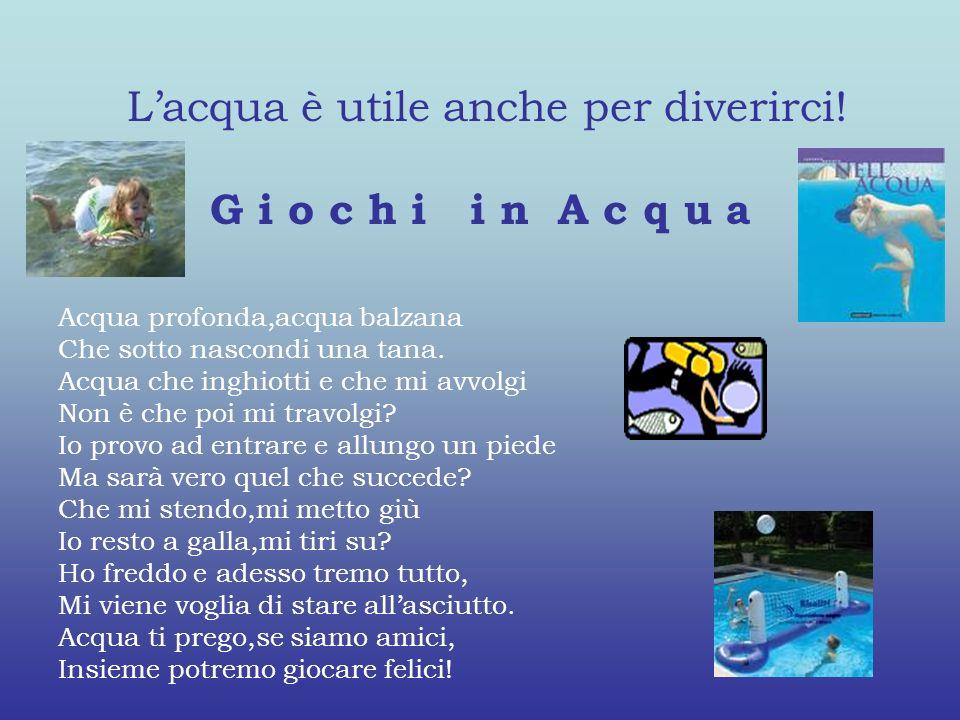 Lacqua è utile anche per diverirci! G i o c h i i n A c q u a Acqua profonda,acqua balzana Che sotto nascondi una tana. Acqua che inghiotti e che mi a