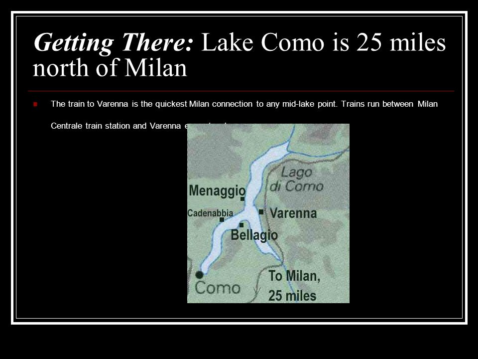 Getting There: Lake Como is 25 miles north of Milan The train to Varenna is the quickest Milan connection to any mid-lake point.