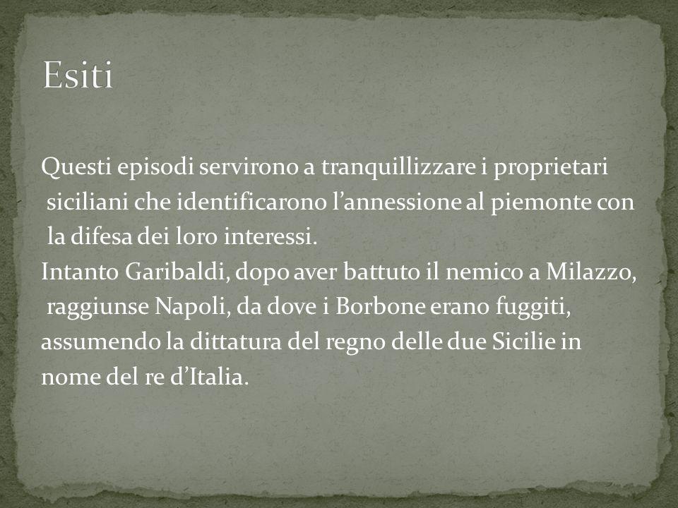 Questi episodi servirono a tranquillizzare i proprietari siciliani che identificarono lannessione al piemonte con la difesa dei loro interessi.