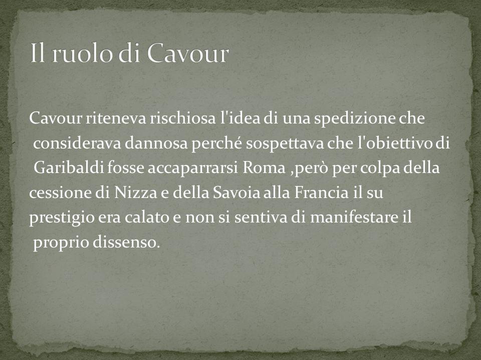 Cavour riteneva rischiosa l idea di una spedizione che considerava dannosa perché sospettava che l obiettivo di Garibaldi fosse accaparrarsi Roma,però per colpa della cessione di Nizza e della Savoia alla Francia il su prestigio era calato e non si sentiva di manifestare il proprio dissenso.
