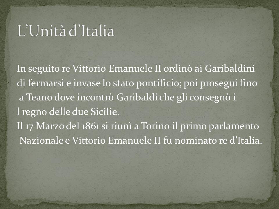 In seguito re Vittorio Emanuele II ordinò ai Garibaldini di fermarsi e invase lo stato pontificio; poi prosegui fino a Teano dove incontrò Garibaldi che gli consegnò i l regno delle due Sicilie.