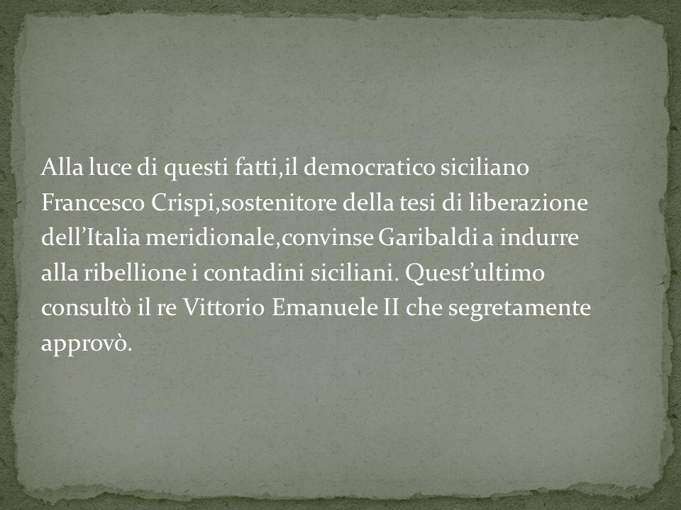 Alla luce di questi fatti,il democratico siciliano Francesco Crispi,sostenitore della tesi di liberazione dellItalia meridionale,convinse Garibaldi a indurre alla ribellione i contadini siciliani.