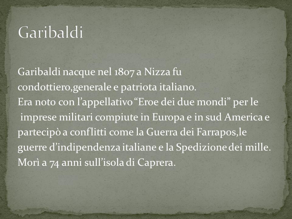 Garibaldi nacque nel 1807 a Nizza fu condottiero,generale e patriota italiano.