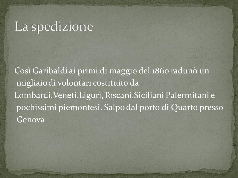 Così Garibaldi ai primi di maggio del 1860 radunò un migliaio di volontari costituito da Lombardi,Veneti,Liguri,Toscani,Siciliani Palermitani e pochissimi piemontesi.