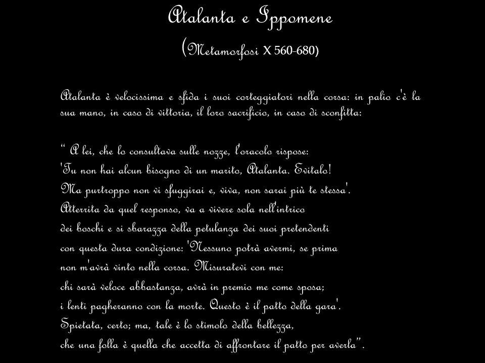 Atalanta e Ippomene ( Metamorfosi X 560-680 ) Atalanta è velocissima e sfida i suoi corteggiatori nella corsa: in palio c'è la sua mano, in caso di vi